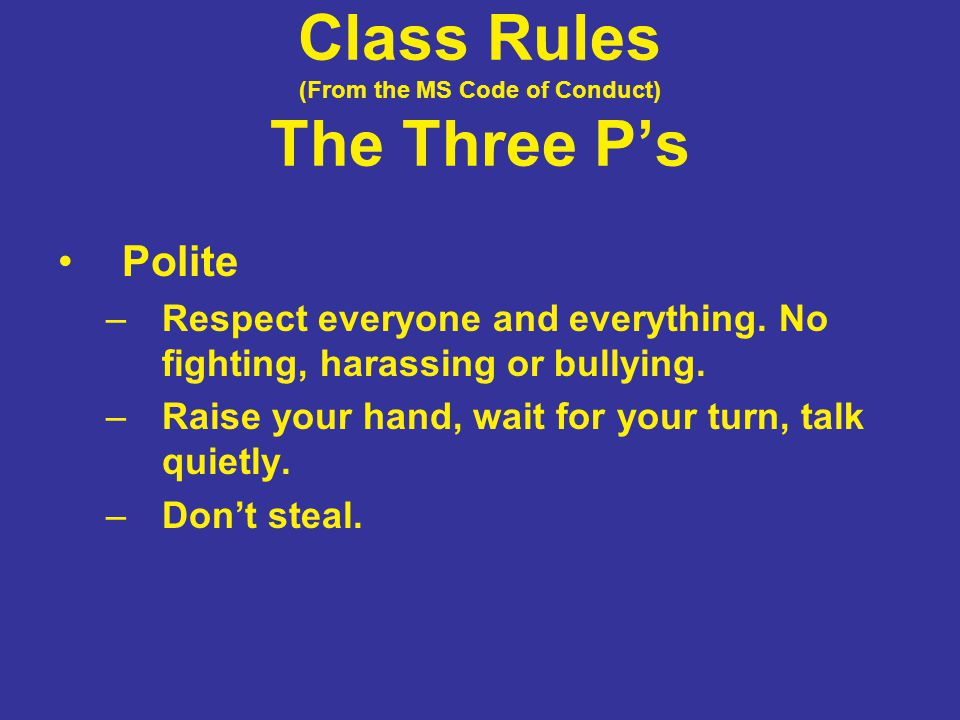 Class Rules (From the MS Code of Conduct) The Three P's Polite –Respect everyone and everything. No fighting, harassing or bullying. –Raise your hand,
