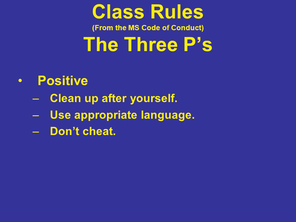 Class Rules (From the MS Code of Conduct) The Three P's Positive –Clean up after yourself. –Use appropriate language. –Don't cheat.