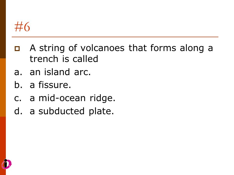 #6  A string of volcanoes that forms along a trench is called a.an island arc. b.a fissure. c.a mid-ocean ridge. d.a subducted plate.
