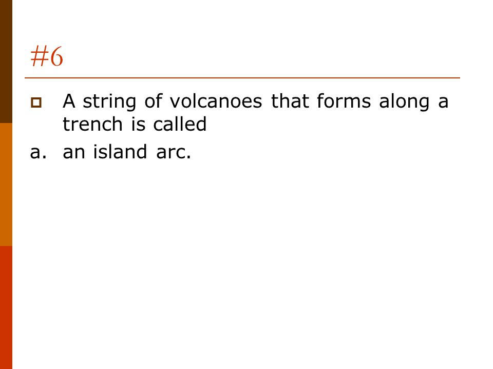 #6  A string of volcanoes that forms along a trench is called a.an island arc.