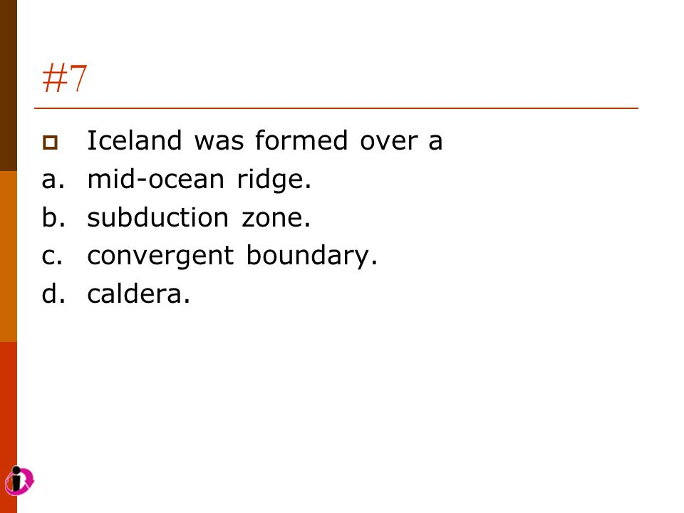 #7  Iceland was formed over a a.mid-ocean ridge. b.subduction zone. c.convergent boundary. d.caldera.