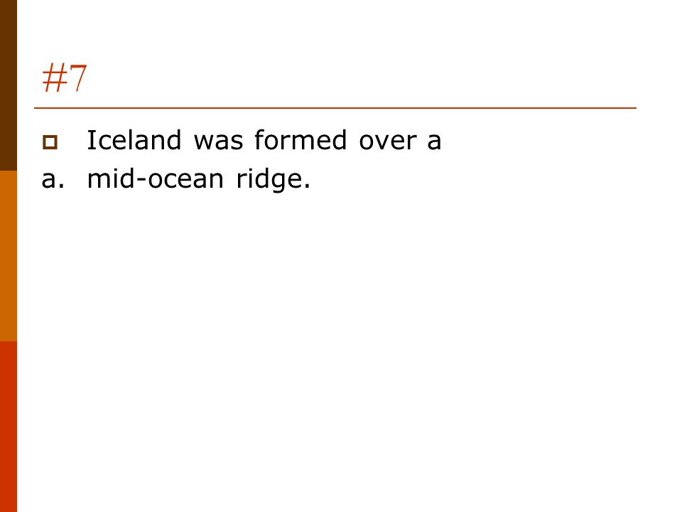 #7  Iceland was formed over a a.mid-ocean ridge.