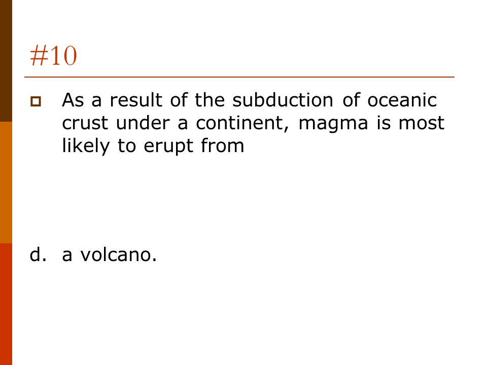 #10  As a result of the subduction of oceanic crust under a continent, magma is most likely to erupt from d.a volcano.