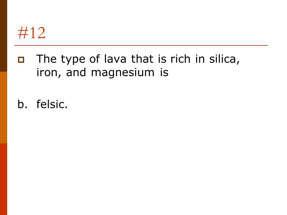 #12  The type of lava that is rich in silica, iron, and magnesium is b.felsic.