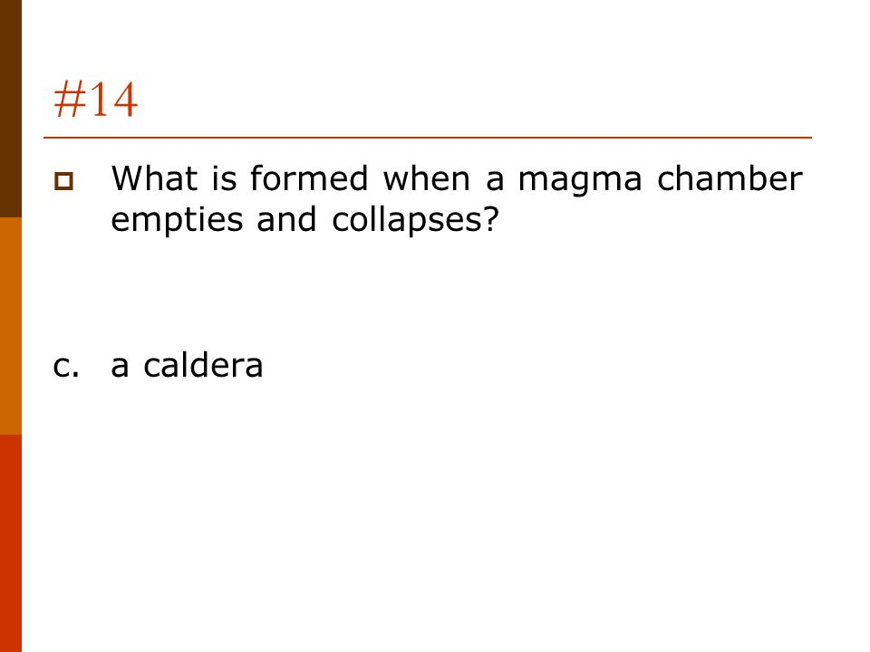 #14  What is formed when a magma chamber empties and collapses? c.a caldera