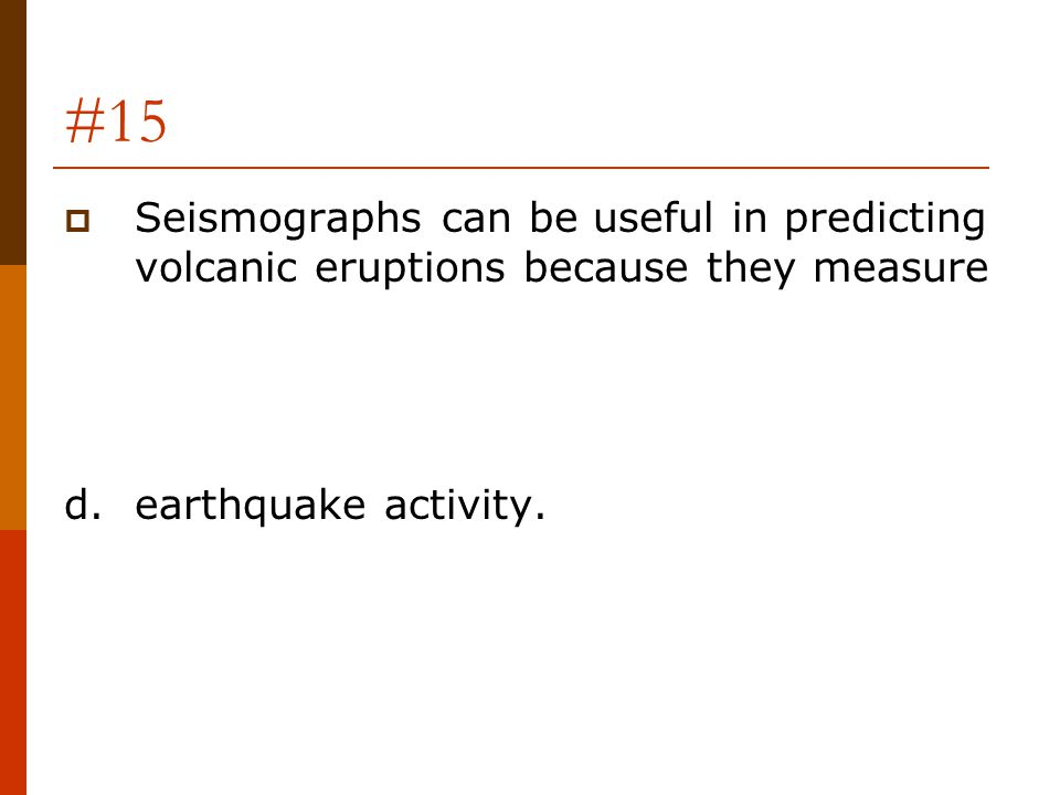 #15  Seismographs can be useful in predicting volcanic eruptions because they measure d.earthquake activity.