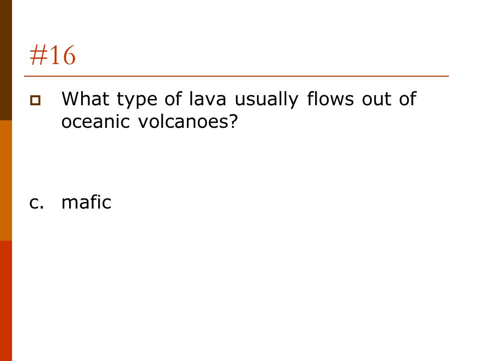 #16  What type of lava usually flows out of oceanic volcanoes? c.mafic