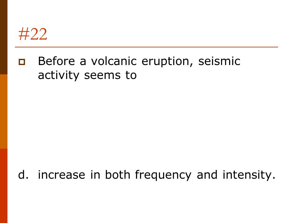#22  Before a volcanic eruption, seismic activity seems to d.increase in both frequency and intensity.