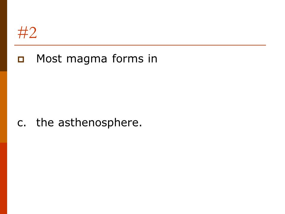 #2  Most magma forms in c.the asthenosphere.