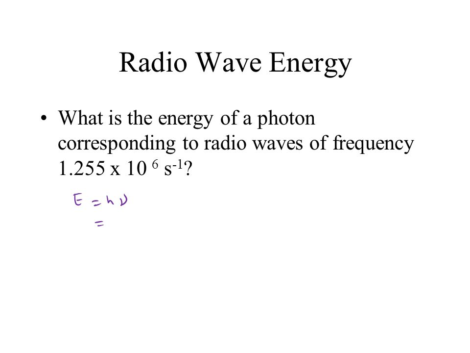 Radio Wave Energy What is the energy of a photon corresponding to radio waves of frequency 1.255 x 10 6 s -1