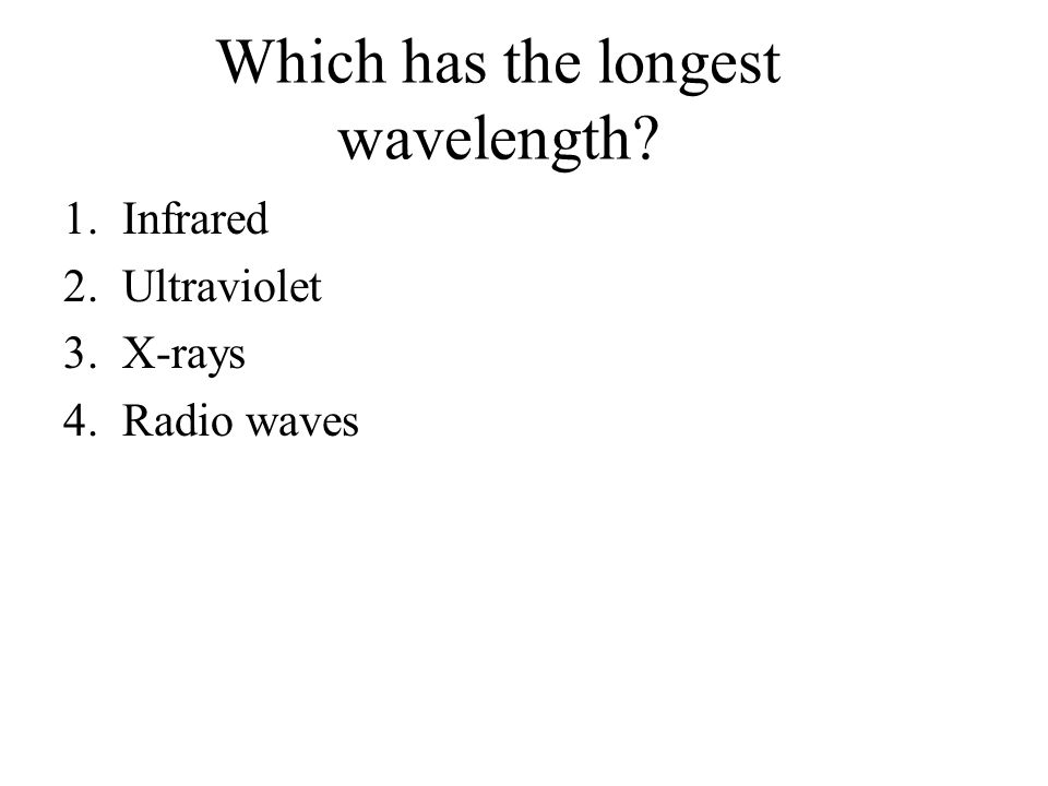 Which has the longest wavelength 1.Infrared 2.Ultraviolet 3.X-rays 4.Radio waves