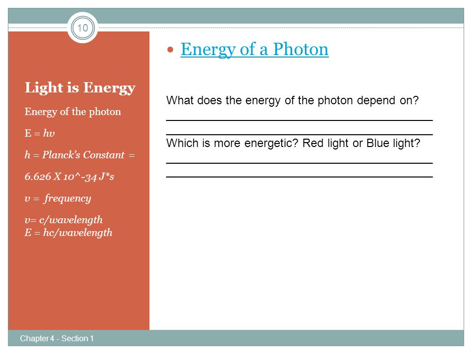 Light is Energy Energy of the photon E = hv h = Planck's Constant = 6.626 X 10^-34 J*s v = frequency v= c/wavelength E = hc/wavelength What does the energy of the photon depend on?_________________________________________ Which is more energetic.