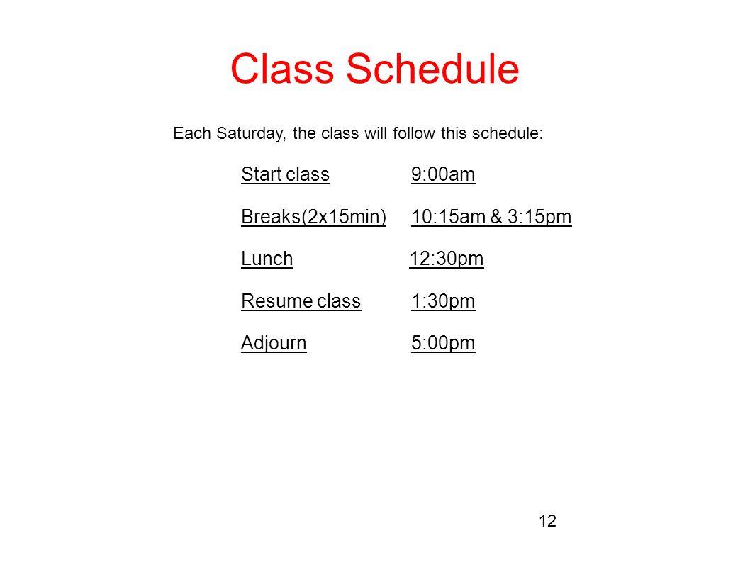 Class Schedule Each Saturday, the class will follow this schedule: Start class9:00am Breaks(2x15min)10:15am & 3:15pm Lunch 12:30pm Resume class1:30pm