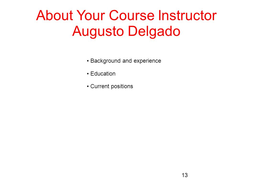 About Your Course Instructor Augusto Delgado Background and experience Education Current positions 13