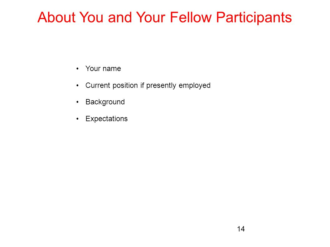 About You and Your Fellow Participants Your name Current position if presently employed Background Expectations 14