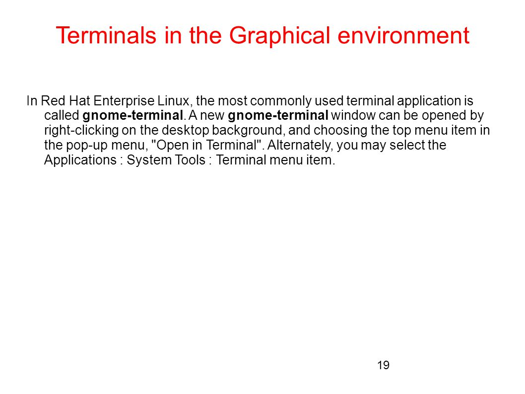Terminals in the Graphical environment In Red Hat Enterprise Linux, the most commonly used terminal application is called gnome-terminal. A new gnome-