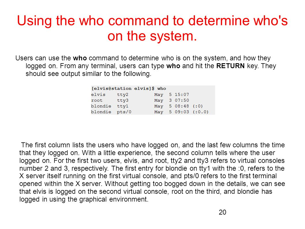 Using the who command to determine who's on the system. Users can use the who command to determine who is on the system, and how they logged on. From