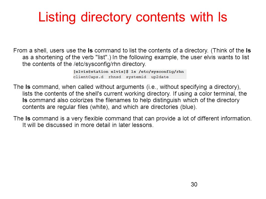 Listing directory contents with ls From a shell, users use the ls command to list the contents of a directory. (Think of the ls as a shortening of the