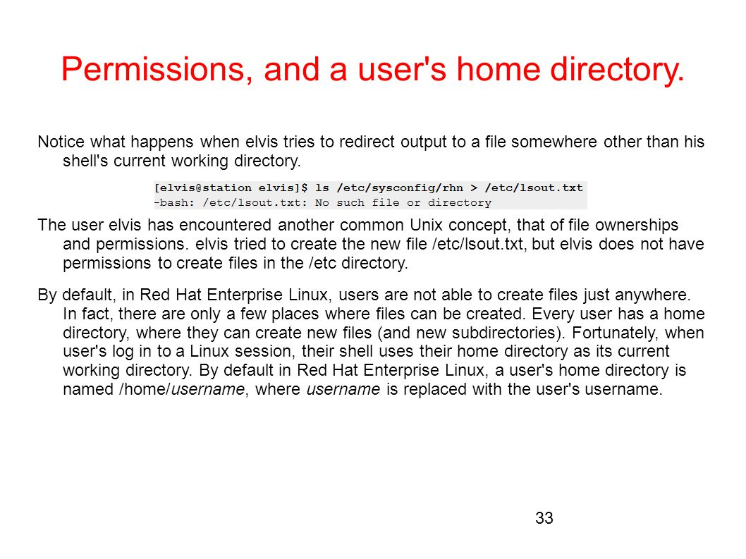 Permissions, and a user's home directory. Notice what happens when elvis tries to redirect output to a file somewhere other than his shell's current w