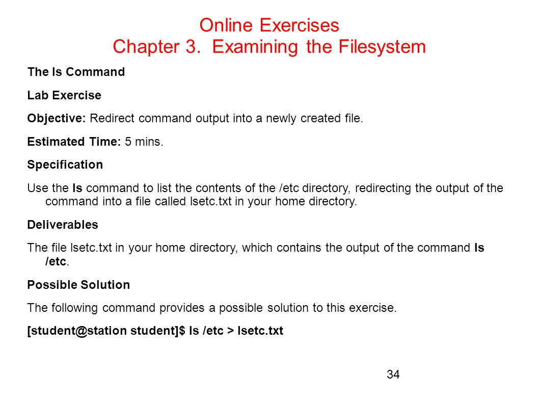 Online Exercises Chapter 3. Examining the Filesystem The ls Command Lab Exercise Objective: Redirect command output into a newly created file. Estimat