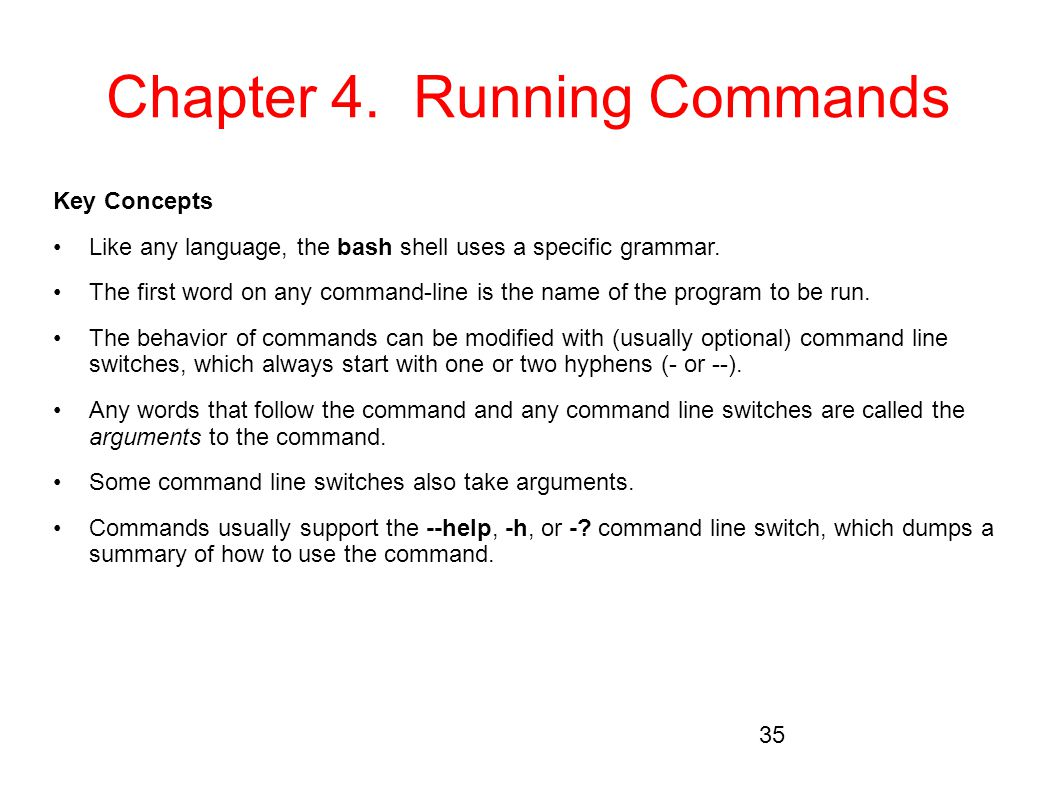 Chapter 4. Running Commands Key Concepts Like any language, the bash shell uses a specific grammar. The first word on any command-line is the name of