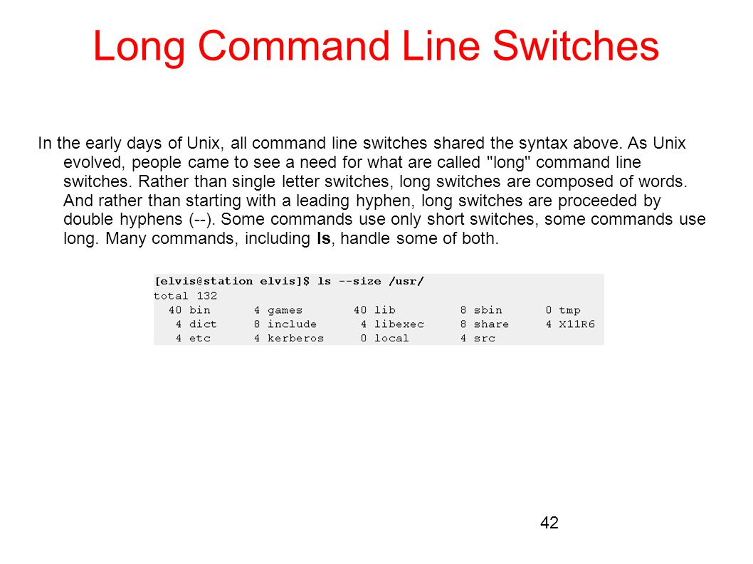 Long Command Line Switches In the early days of Unix, all command line switches shared the syntax above. As Unix evolved, people came to see a need fo