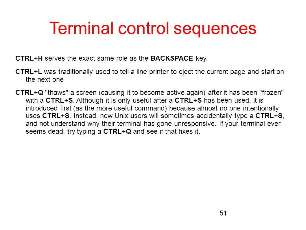 Terminal control sequences CTRL+H serves the exact same role as the BACKSPACE key. CTRL+L was traditionally used to tell a line printer to eject the c