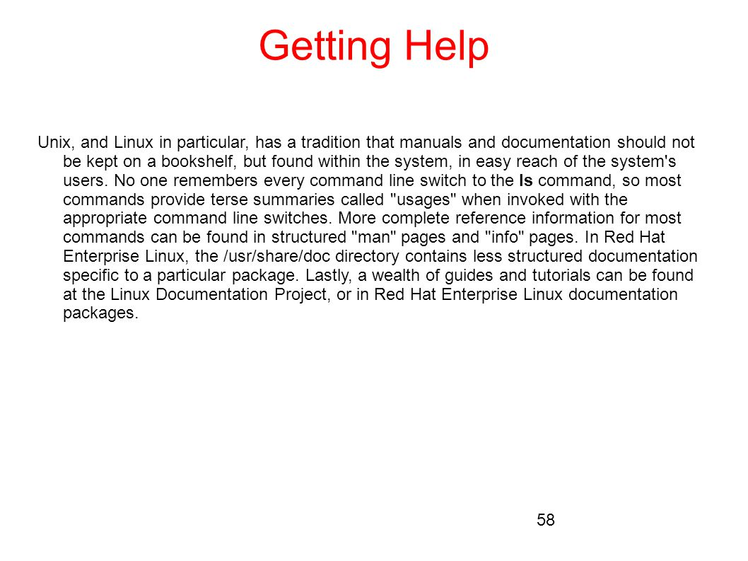 Getting Help Unix, and Linux in particular, has a tradition that manuals and documentation should not be kept on a bookshelf, but found within the sys