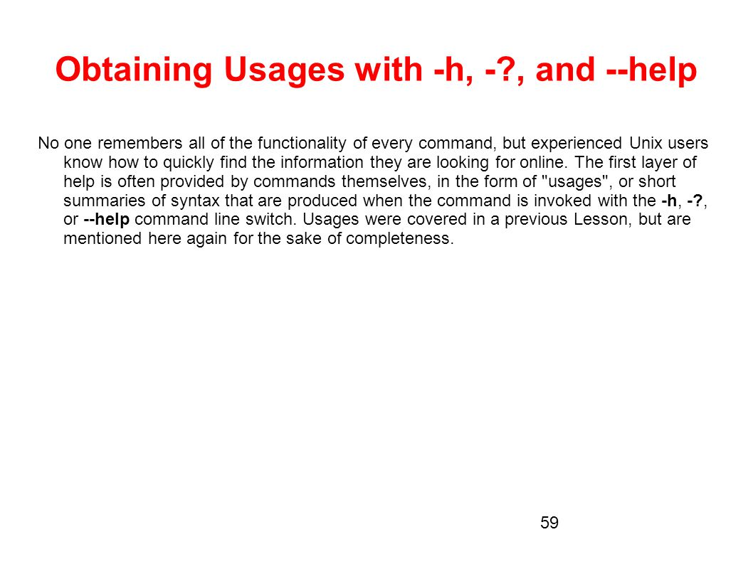 Obtaining Usages with -h, -?, and --help No one remembers all of the functionality of every command, but experienced Unix users know how to quickly fi