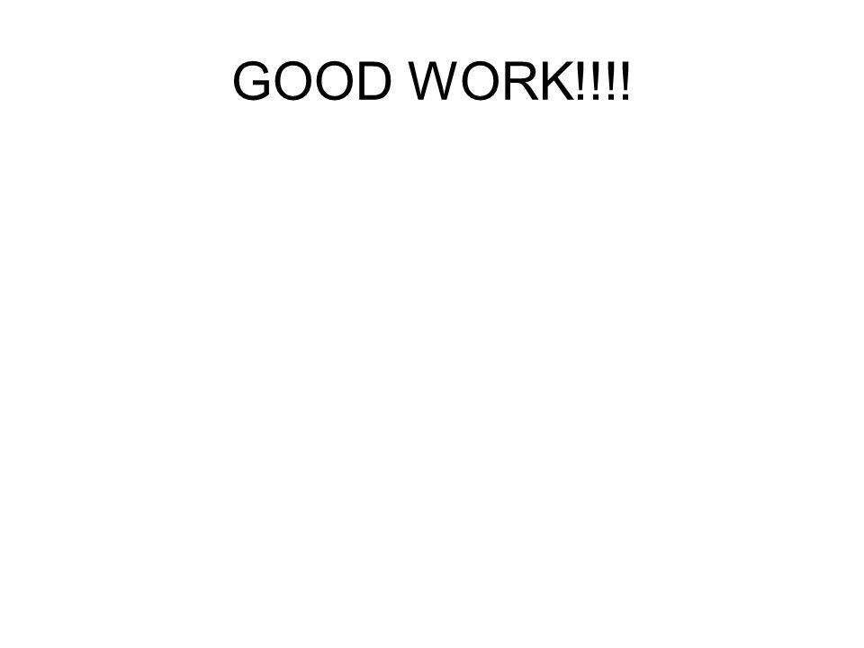 GOOD WORK!!!!