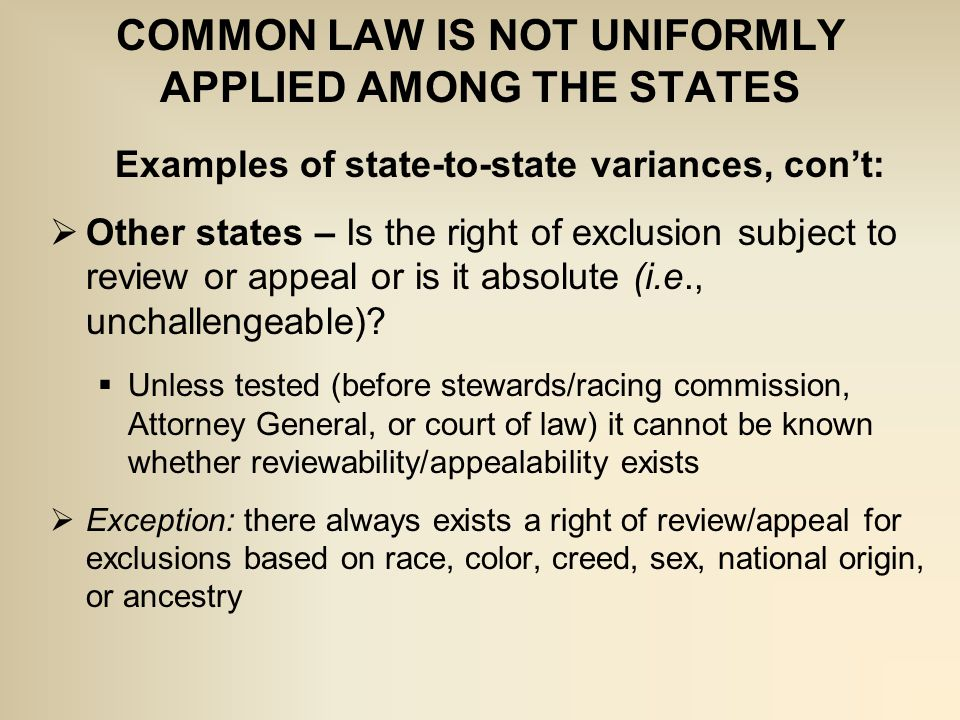 COMMON LAW IS NOT UNIFORMLY APPLIED AMONG THE STATES Examples of state-to-state variances, con't:  Other states – Is the right of exclusion subject to review or appeal or is it absolute (i.e., unchallengeable).