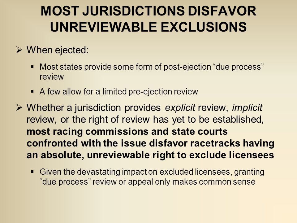  When ejected:  Most states provide some form of post-ejection due process review  A few allow for a limited pre-ejection review  Whether a jurisdiction provides explicit review, implicit review, or the right of review has yet to be established, most racing commissions and state courts confronted with the issue disfavor racetracks having an absolute, unreviewable right to exclude licensees  Given the devastating impact on excluded licensees, granting due process review or appeal only makes common sense MOST JURISDICTIONS DISFAVOR UNREVIEWABLE EXCLUSIONS