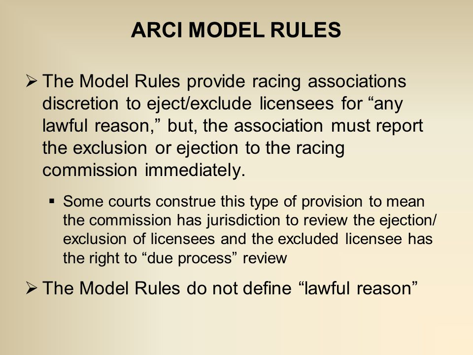  The Model Rules provide racing associations discretion to eject/exclude licensees for any lawful reason, but, the association must report the exclusion or ejection to the racing commission immediately.