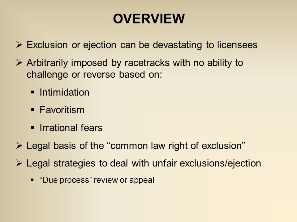OVERVIEW  Exclusion or ejection can be devastating to licensees  Arbitrarily imposed by racetracks with no ability to challenge or reverse based on:  Intimidation  Favoritism  Irrational fears  Legal basis of the common law right of exclusion  Legal strategies to deal with unfair exclusions/ejection  Due process review or appeal