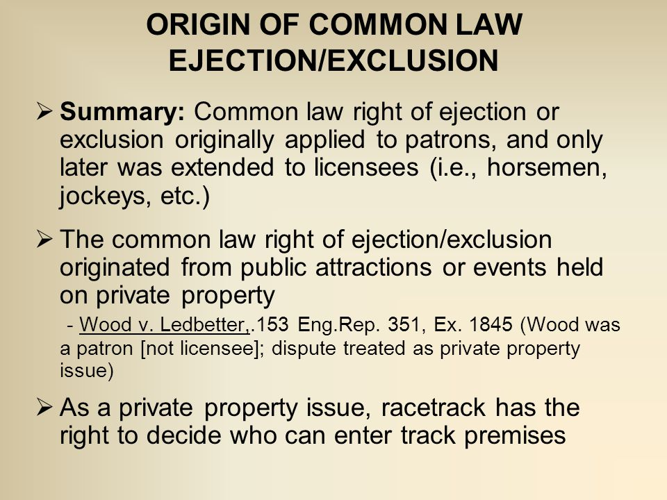 ORIGIN OF COMMON LAW EJECTION/EXCLUSION  Summary: Common law right of ejection or exclusion originally applied to patrons, and only later was extended to licensees (i.e., horsemen, jockeys, etc.)  The common law right of ejection/exclusion originated from public attractions or events held on private property - Wood v.