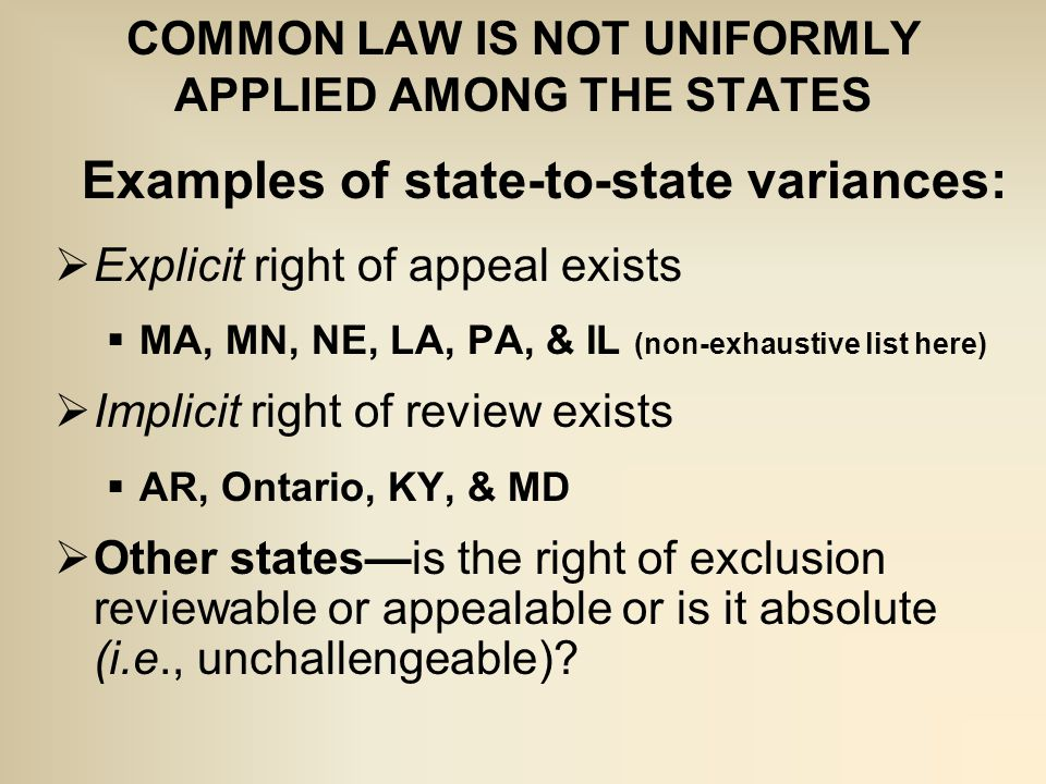 COMMON LAW IS NOT UNIFORMLY APPLIED AMONG THE STATES Examples of state-to-state variances:  Explicit right of appeal exists  MA, MN, NE, LA, PA, & IL (non-exhaustive list here)  Implicit right of review exists  AR, Ontario, KY, & MD  Other states—is the right of exclusion reviewable or appealable or is it absolute (i.e., unchallengeable)