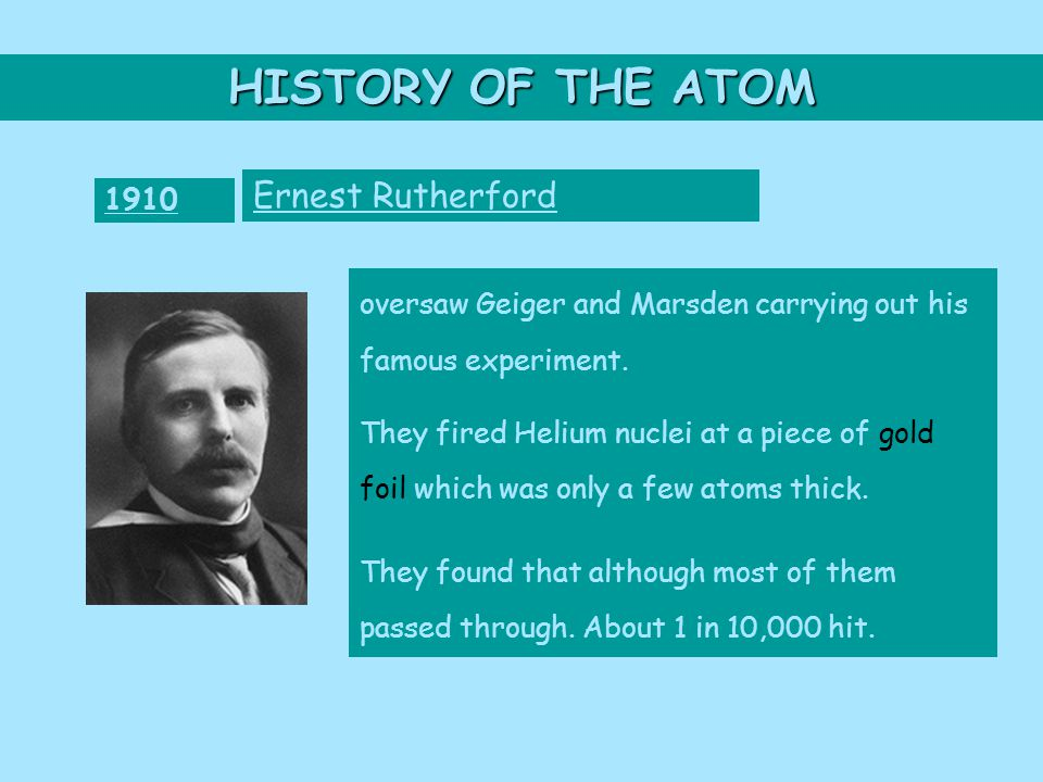 HISTORY OF THE ATOM 1910 Ernest Rutherford oversaw Geiger and Marsden carrying out his famous experiment.