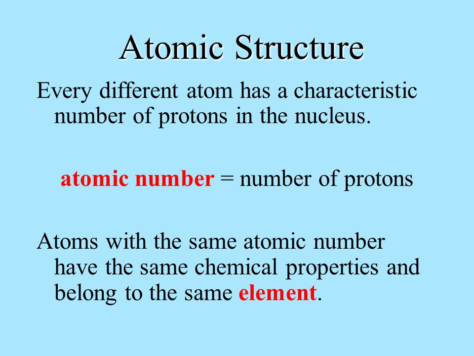 Atomic Structure Every different atom has a characteristic number of protons in the nucleus.