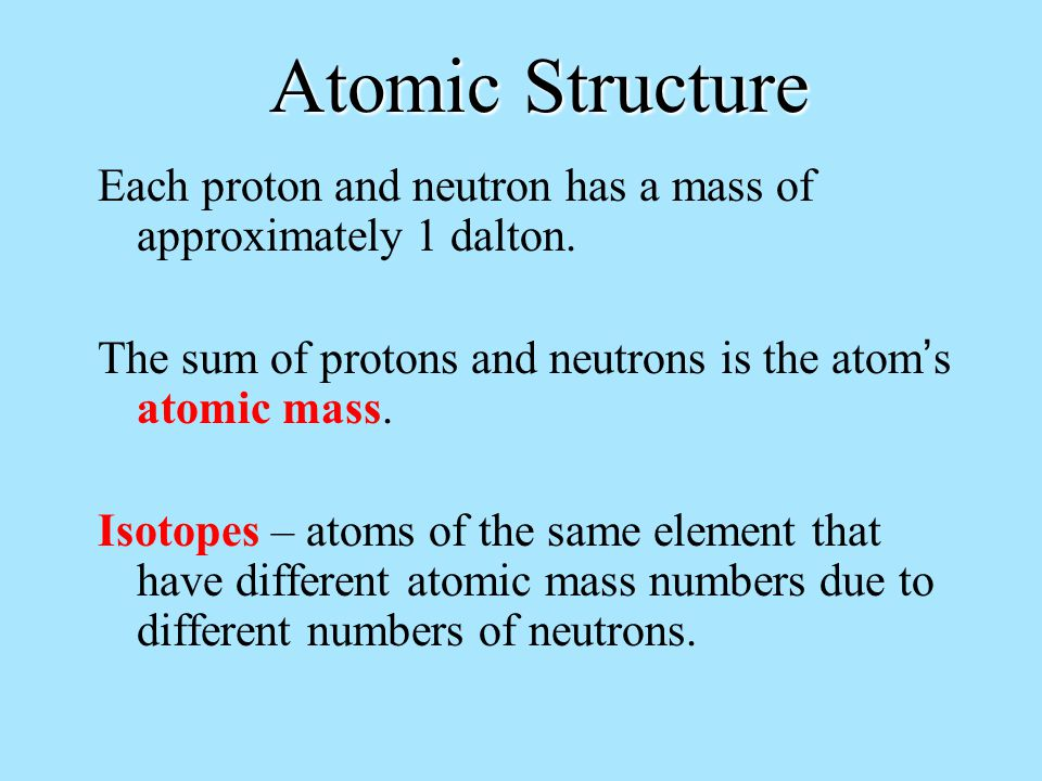 Atomic Structure Each proton and neutron has a mass of approximately 1 dalton.