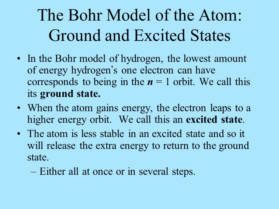 The Bohr Model of the Atom: Ground and Excited States In the Bohr model of hydrogen, the lowest amount of energy hydrogen's one electron can have corresponds to being in the n = 1 orbit.