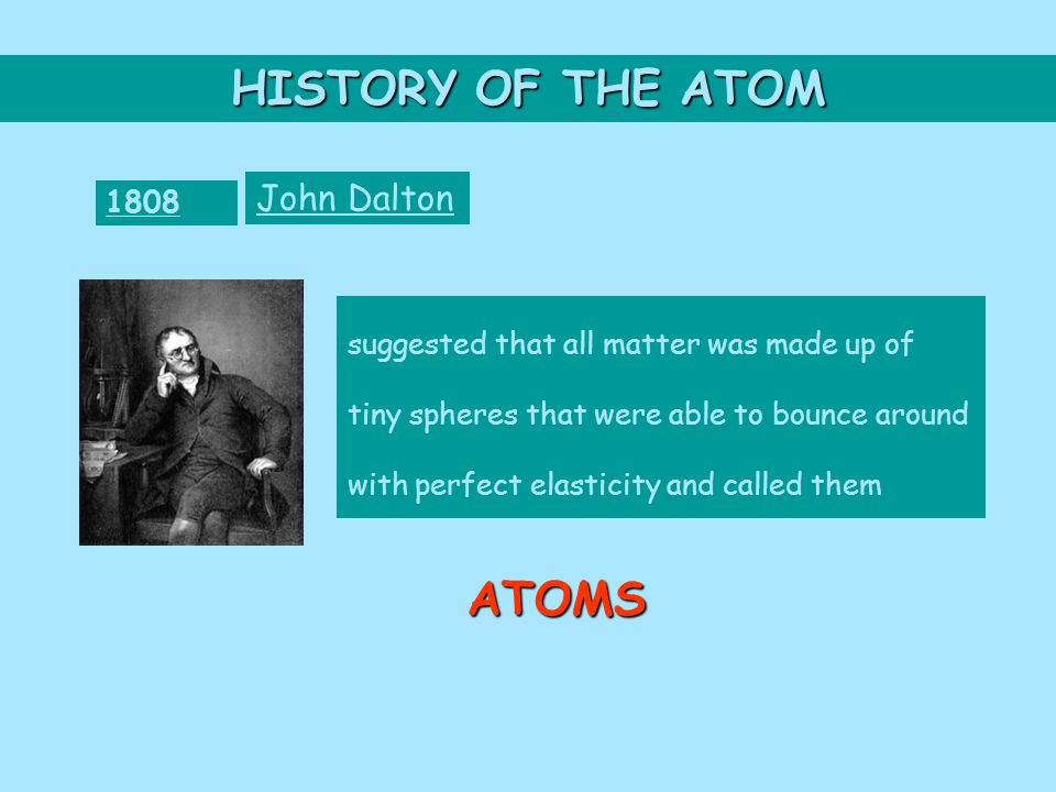 HISTORY OF THE ATOM 1808 John Dalton suggested that all matter was made up of tiny spheres that were able to bounce around with perfect elasticity and called them ATOMS