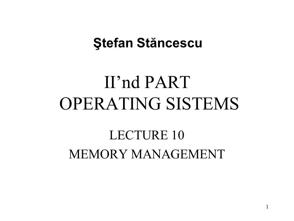 II'nd PART OPERATING SISTEMS LECTURE 10 MEMORY MANAGEMENT Ştefan Stăncescu 1