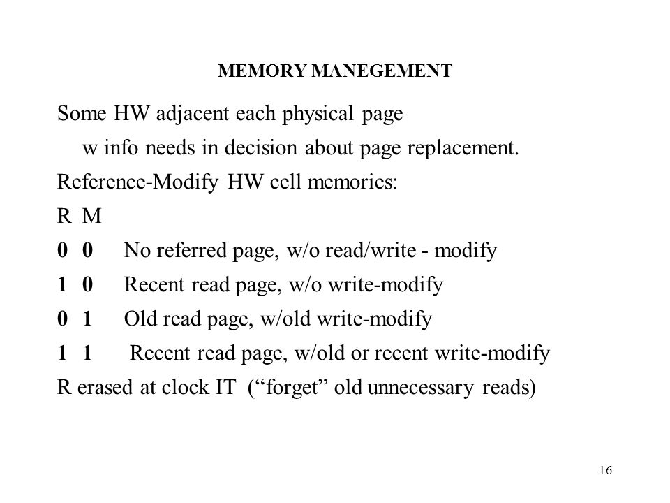 MEMORY MANEGEMENT 16 Some HW adjacent each physical page w info needs in decision about page replacement.