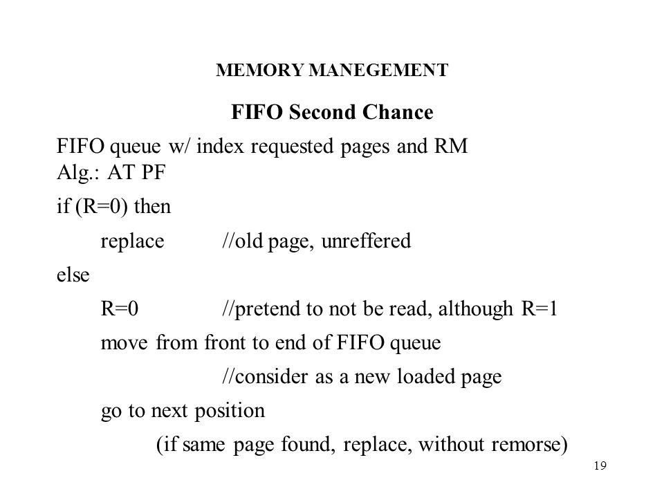 MEMORY MANEGEMENT 19 FIFO Second Chance FIFO queue w/ index requested pages and RM Alg.: AT PF if (R=0) then replace //old page, unreffered else R=0//pretend to not be read, although R=1 move from front to end of FIFO queue //consider as a new loaded page go to next position (if same page found, replace, without remorse)