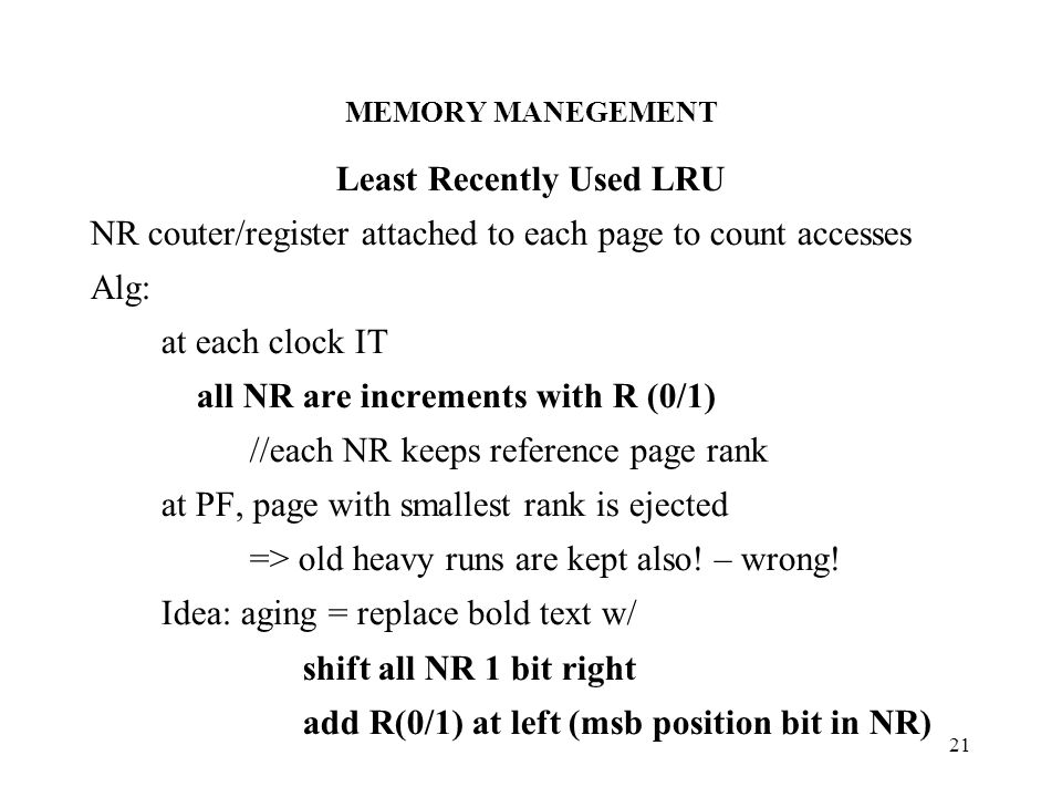 MEMORY MANEGEMENT 21 Least Recently Used LRU NR couter/register attached to each page to count accesses Alg: at each clock IT all NR are increments with R (0/1) //each NR keeps reference page rank at PF, page with smallest rank is ejected => old heavy runs are kept also.