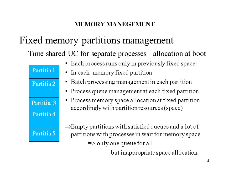 MEMORY MANEGEMENT 4 Fixed memory partitions management Time shared UC for separate processes –allocation at boot Each process runs only in previously fixed space In each memory fixed partition Batch processing management in each partition Process queue management at each fixed partition Process memory space allocation at fixed partition accordingly with partition resources (space)  Empty partitions with satisfied queues and a lot of partitions with processes in wait for memory space => only one queue for all but inappropriate space allocation Partitia 1 Partitia 2 Partitia 3 Partitia 4 Partitia 5