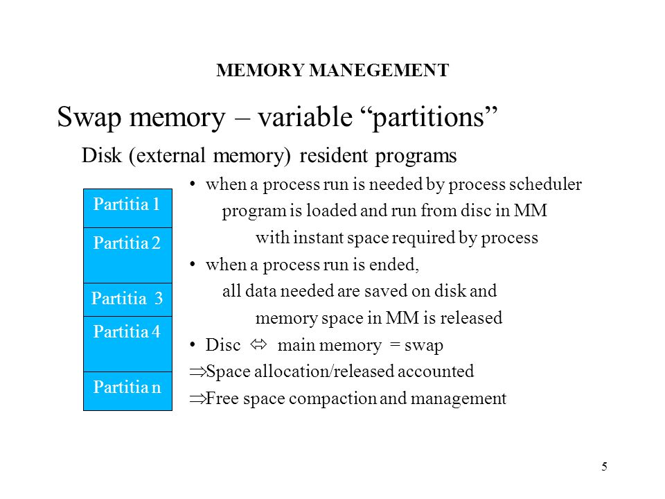 MEMORY MANEGEMENT 5 Swap memory – variable partitions Disk (external memory) resident programs when a process run is needed by process scheduler program is loaded and run from disc in MM with instant space required by process when a process run is ended, all data needed are saved on disk and memory space in MM is released Disc  main memory = swap  Space allocation/released accounted  Free space compaction and management Partitia 1 Partitia 2 Partitia 3 Partitia 4 Partitia n