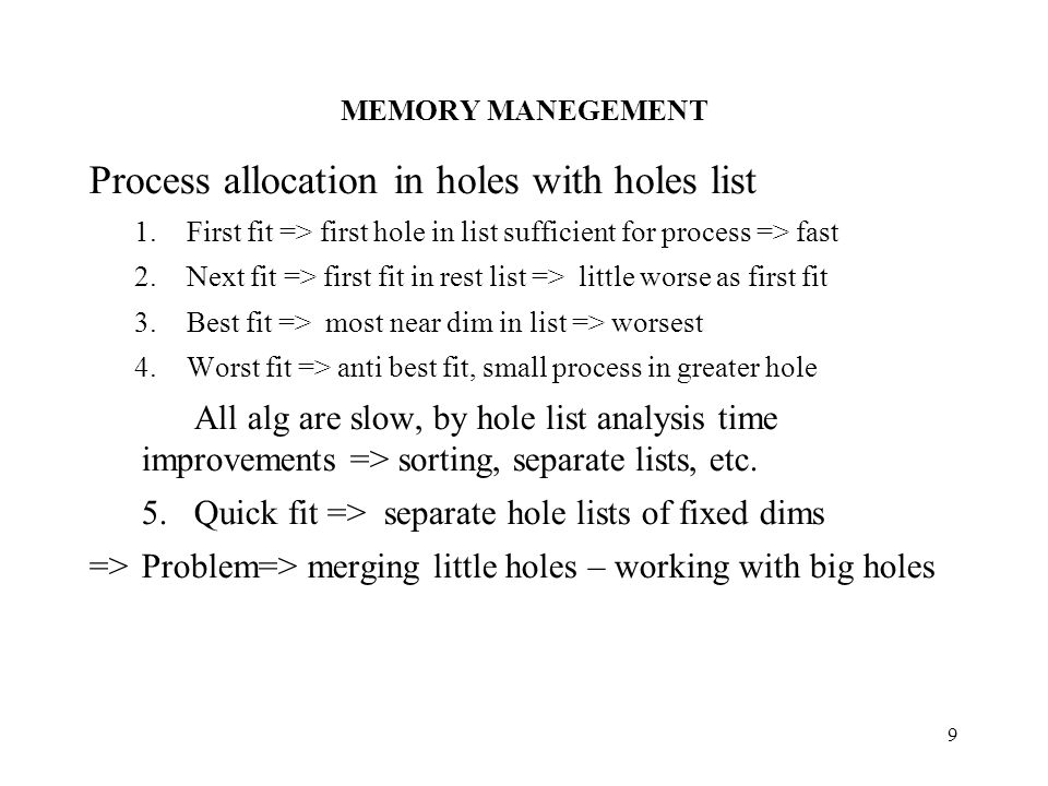 MEMORY MANEGEMENT 9 Process allocation in holes with holes list 1.First fit => first hole in list sufficient for process => fast 2.Next fit => first fit in rest list => little worse as first fit 3.Best fit => most near dim in list => worsest 4.Worst fit => anti best fit, small process in greater hole All alg are slow, by hole list analysis time improvements => sorting, separate lists, etc.