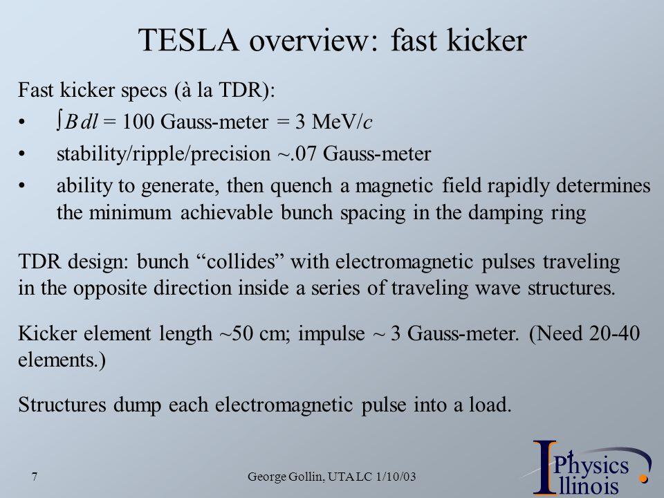 I PhysicsP I llinois George Gollin, UTA LC 1/10/037 TESLA overview: fast kicker Fast kicker specs (à la TDR):  B dl = 100 Gauss-meter = 3 MeV/c stabi