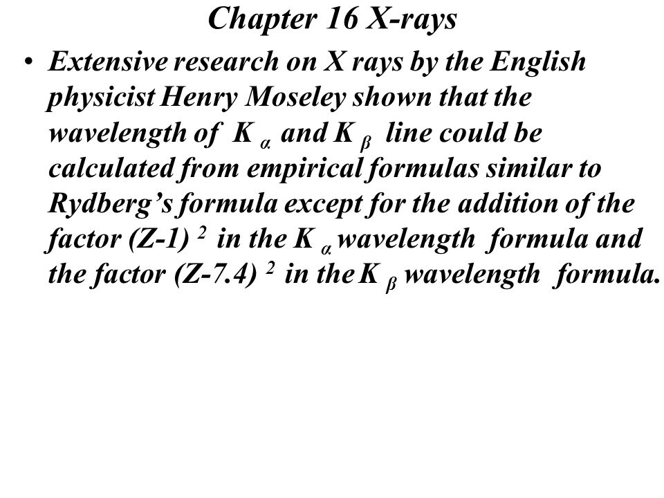Chapter 16 X-rays Extensive research on X rays by the English physicist Henry Moseley shown that the wavelength of K α and K β line could be calculated from empirical formulas similar to Rydberg's formula except for the addition of the factor (Z-1) 2 in the K α wavelength formula and the factor (Z-7.4) 2 in the K β wavelength formula.